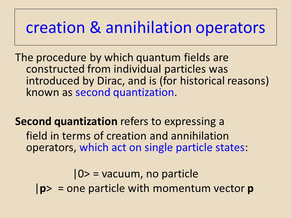 creation & annihilation operators The procedure by which quantum fields are constructed from individual particles was introduced by Dirac, and is (for