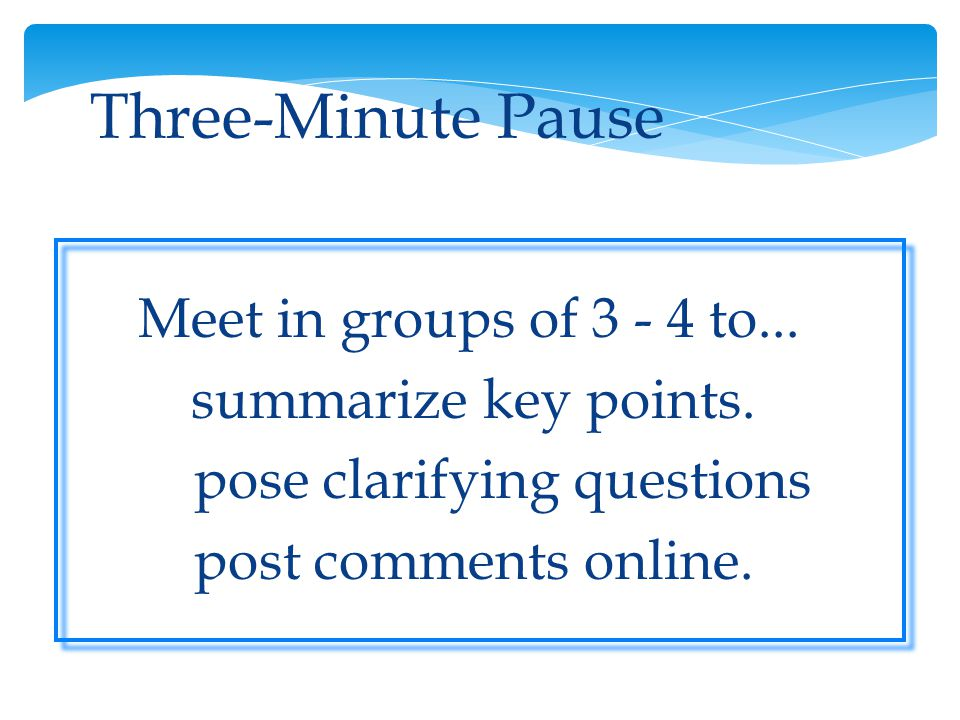 Three-Minute Pause Meet in groups of 3 - 4 to... summarize key points.