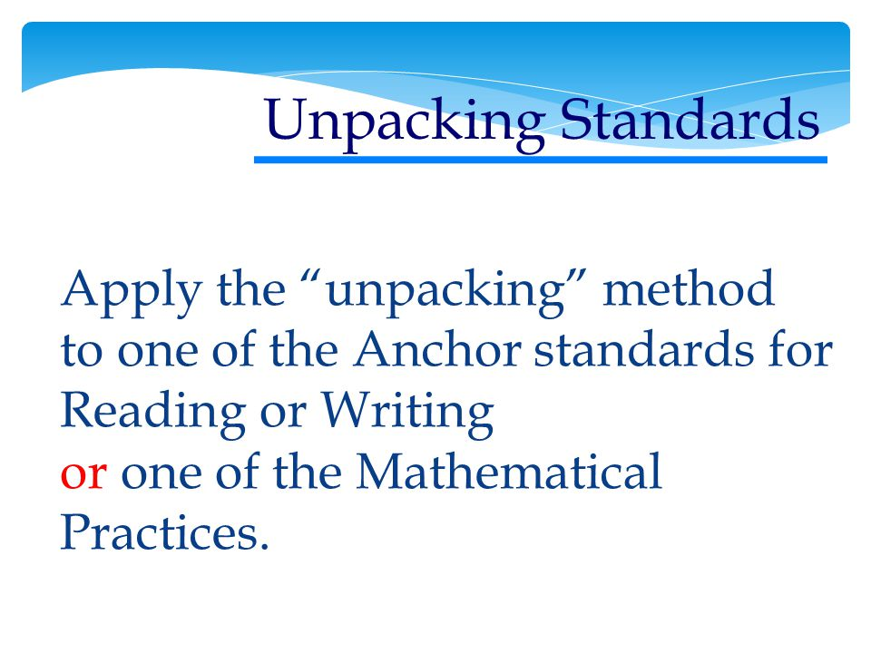 Apply the unpacking method to one of the Anchor standards for Reading or Writing or one of the Mathematical Practices.