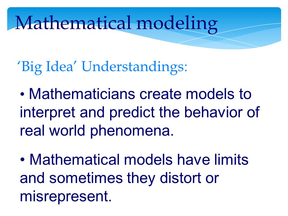 Mathematicians create models to interpret and predict the behavior of real world phenomena.