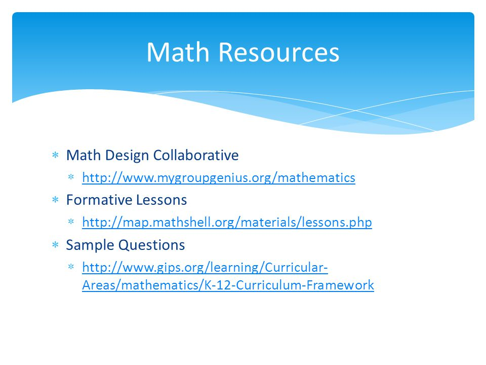  Math Design Collaborative  http://www.mygroupgenius.org/mathematics http://www.mygroupgenius.org/mathematics  Formative Lessons  http://map.mathshell.org/materials/lessons.php http://map.mathshell.org/materials/lessons.php  Sample Questions  http://www.gips.org/learning/Curricular- Areas/mathematics/K-12-Curriculum-Framework http://www.gips.org/learning/Curricular- Areas/mathematics/K-12-Curriculum-Framework Math Resources