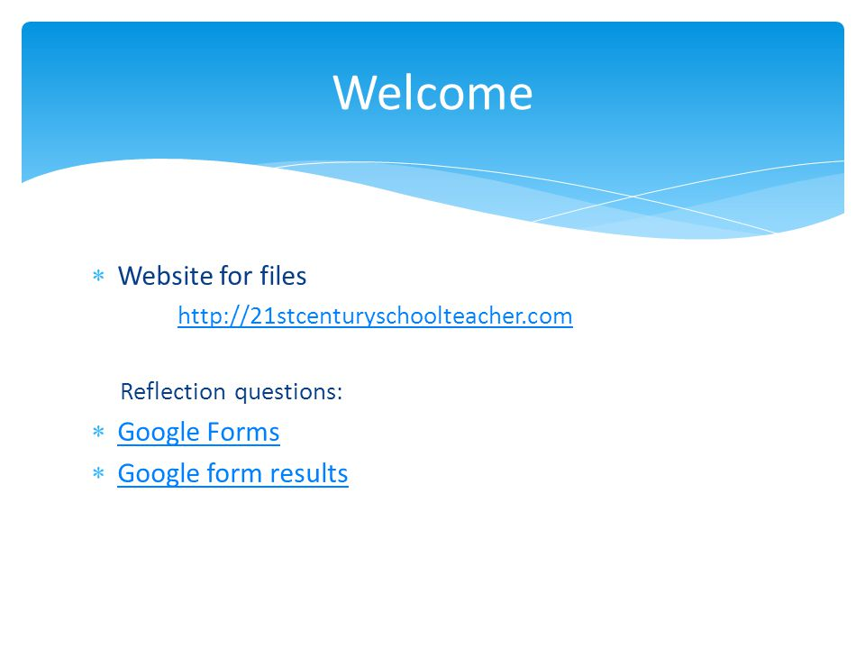  Website for files http://21stcenturyschoolteacher.com Reflection questions:  Google Forms Google Forms  Google form results Google form results Welcome