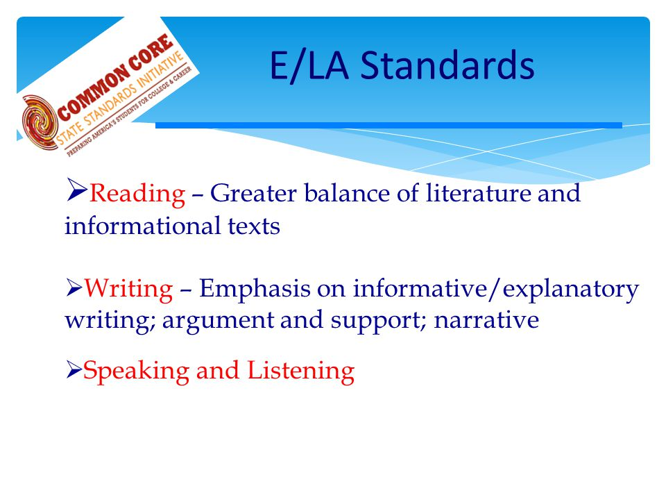 Reading – Greater balance of literature and informational texts  Writing – Emphasis on informative/explanatory writing; argument and support; narrative  Speaking and Listening E/LA Standards