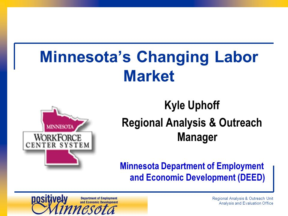 Regional Analysis & Outreach Unit Analysis and Evaluation Office Minnesota's Changing Labor Market Kyle Uphoff Regional Analysis & Outreach Manager Minnesota Department of Employment and Economic Development (DEED)