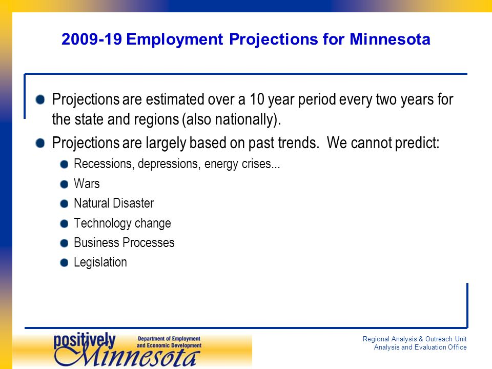 Regional Analysis & Outreach Unit Analysis and Evaluation Office 2009-19 Employment Projections for Minnesota Projections are estimated over a 10 year period every two years for the state and regions (also nationally).