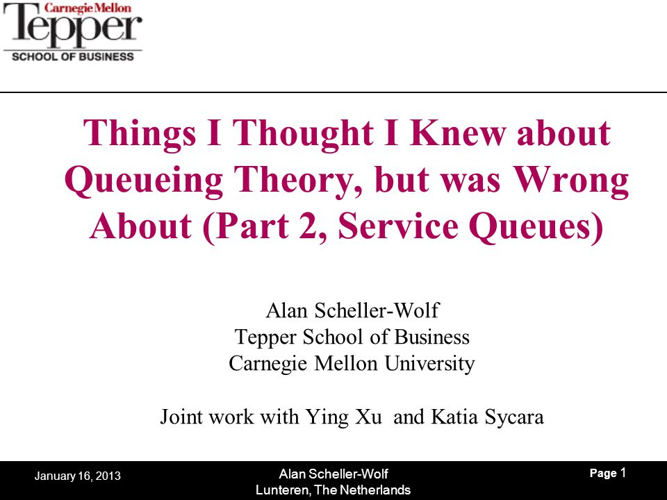 Page 1 Alan Scheller-Wolf Lunteren, The Netherlands January 16, 2013 Things I Thought I Knew about Queueing Theory, but was Wrong About (Part 2, Servi