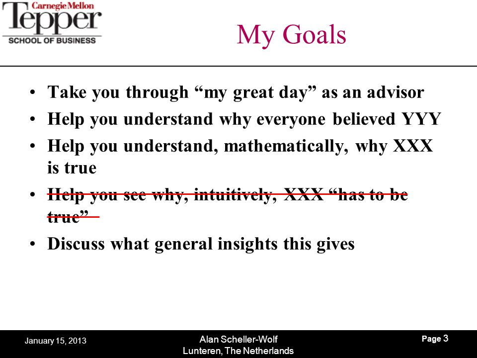 """Page 3 Alan Scheller-Wolf Lunteren, The Netherlands January 15, 2013 My Goals Take you through """"my great day"""" as an advisor Help you understand why ev"""