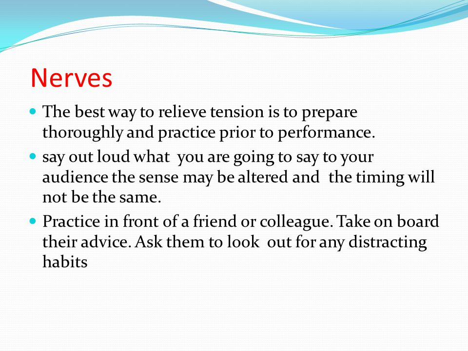 Nerves The best way to relieve tension is to prepare thoroughly and practice prior to performance.