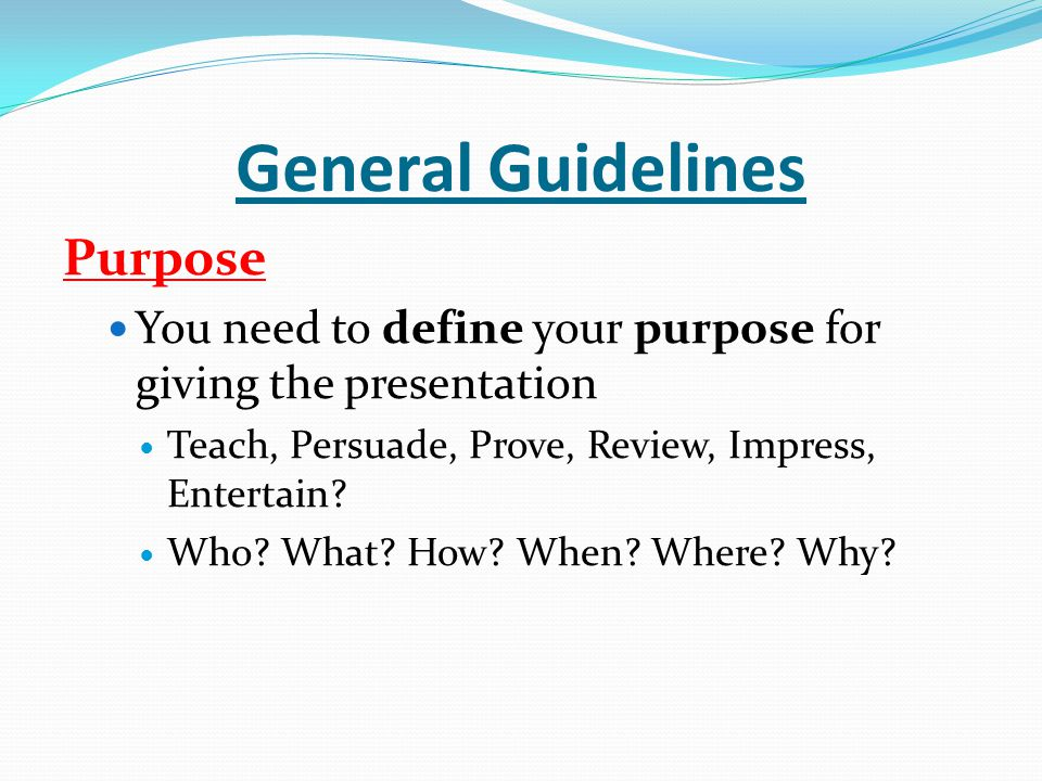 General Guidelines Purpose You need to define your purpose for giving the presentation Teach, Persuade, Prove, Review, Impress, Entertain.