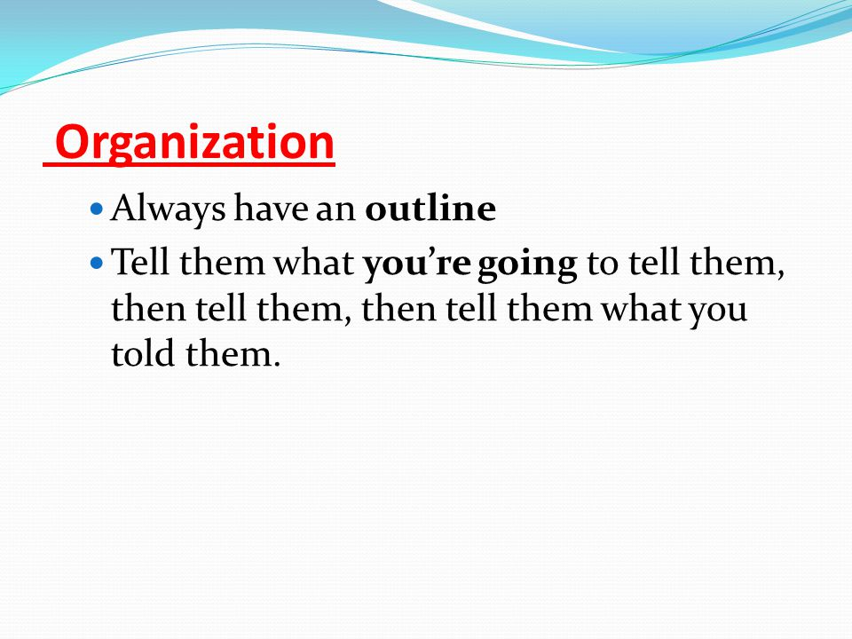Organization Always have an outline Tell them what you're going to tell them, then tell them, then tell them what you told them.