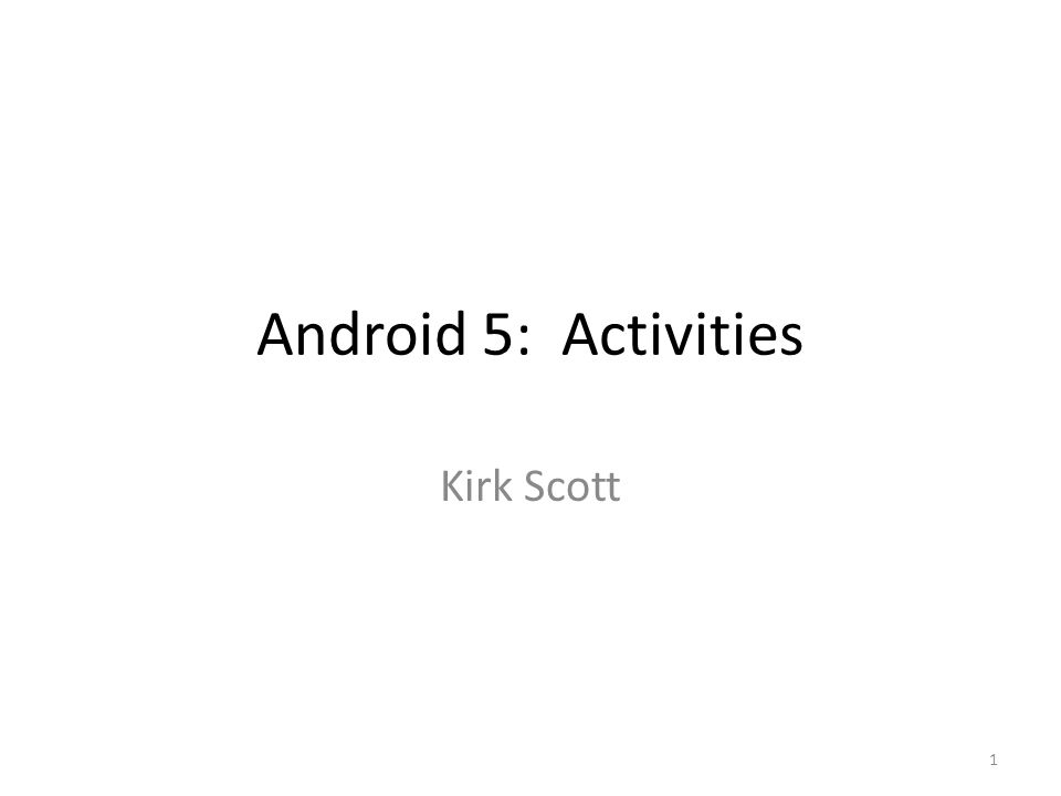 Android 5: Activities Kirk Scott 1