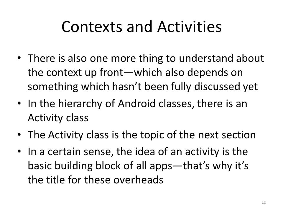 Contexts and Activities There is also one more thing to understand about the context up front—which also depends on something which hasn't been fully discussed yet In the hierarchy of Android classes, there is an Activity class The Activity class is the topic of the next section In a certain sense, the idea of an activity is the basic building block of all apps—that's why it's the title for these overheads 10