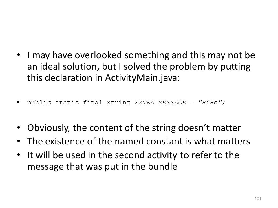 I may have overlooked something and this may not be an ideal solution, but I solved the problem by putting this declaration in ActivityMain.java: public static final String EXTRA_MESSAGE = HiHo ; Obviously, the content of the string doesn't matter The existence of the named constant is what matters It will be used in the second activity to refer to the message that was put in the bundle 101