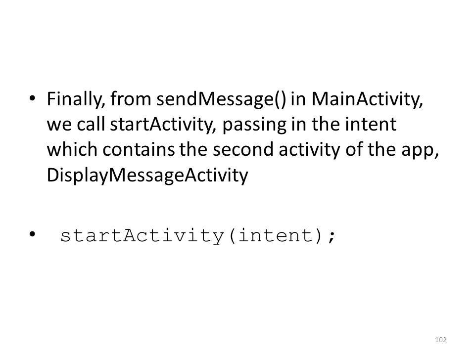 Finally, from sendMessage() in MainActivity, we call startActivity, passing in the intent which contains the second activity of the app, DisplayMessageActivity startActivity(intent); 102
