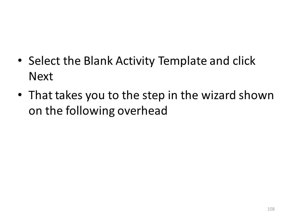 Select the Blank Activity Template and click Next That takes you to the step in the wizard shown on the following overhead 108
