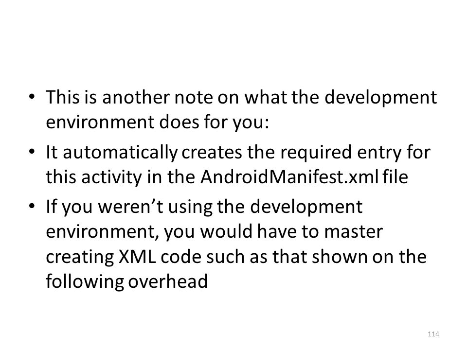 This is another note on what the development environment does for you: It automatically creates the required entry for this activity in the AndroidManifest.xml file If you weren't using the development environment, you would have to master creating XML code such as that shown on the following overhead 114