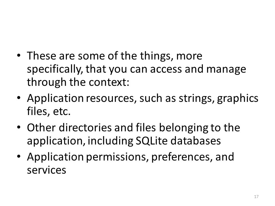 These are some of the things, more specifically, that you can access and manage through the context: Application resources, such as strings, graphics files, etc.