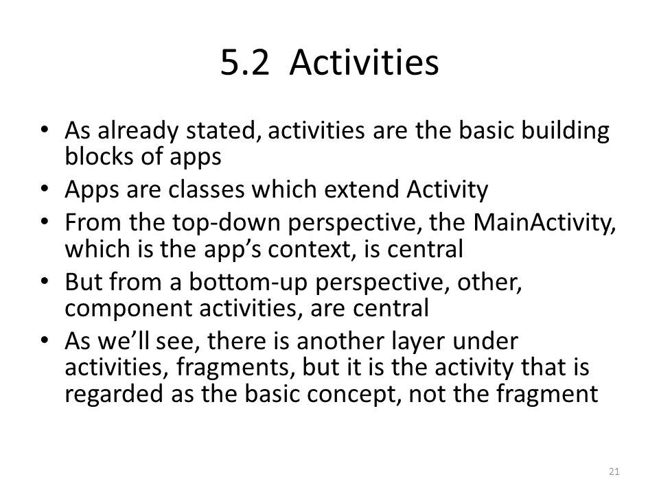5.2 Activities As already stated, activities are the basic building blocks of apps Apps are classes which extend Activity From the top-down perspective, the MainActivity, which is the app's context, is central But from a bottom-up perspective, other, component activities, are central As we'll see, there is another layer under activities, fragments, but it is the activity that is regarded as the basic concept, not the fragment 21