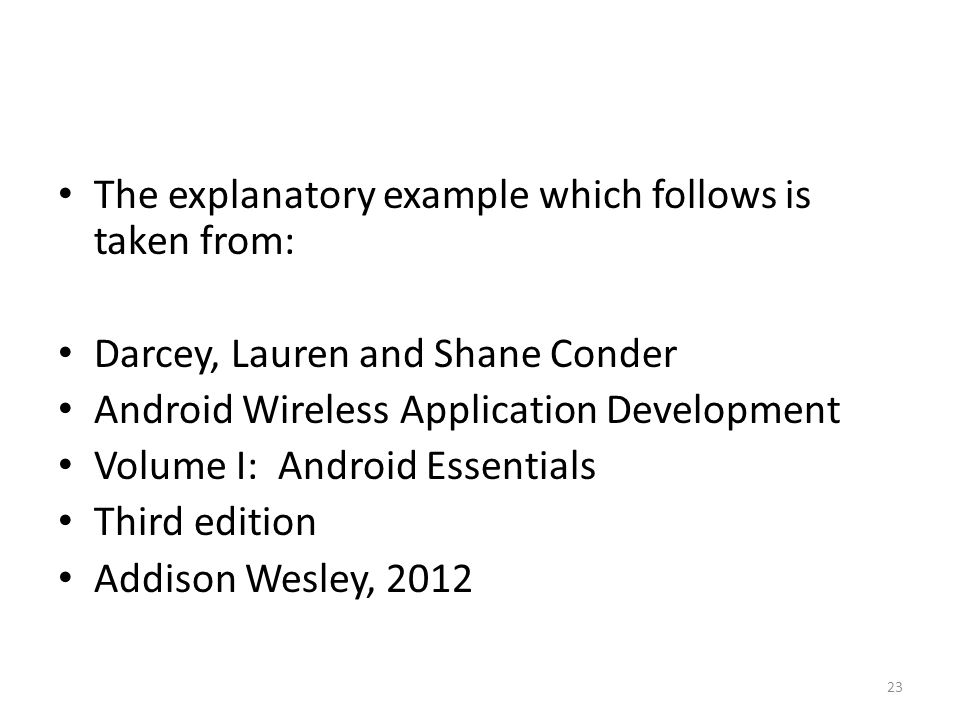 The explanatory example which follows is taken from: Darcey, Lauren and Shane Conder Android Wireless Application Development Volume I: Android Essentials Third edition Addison Wesley, 2012 23