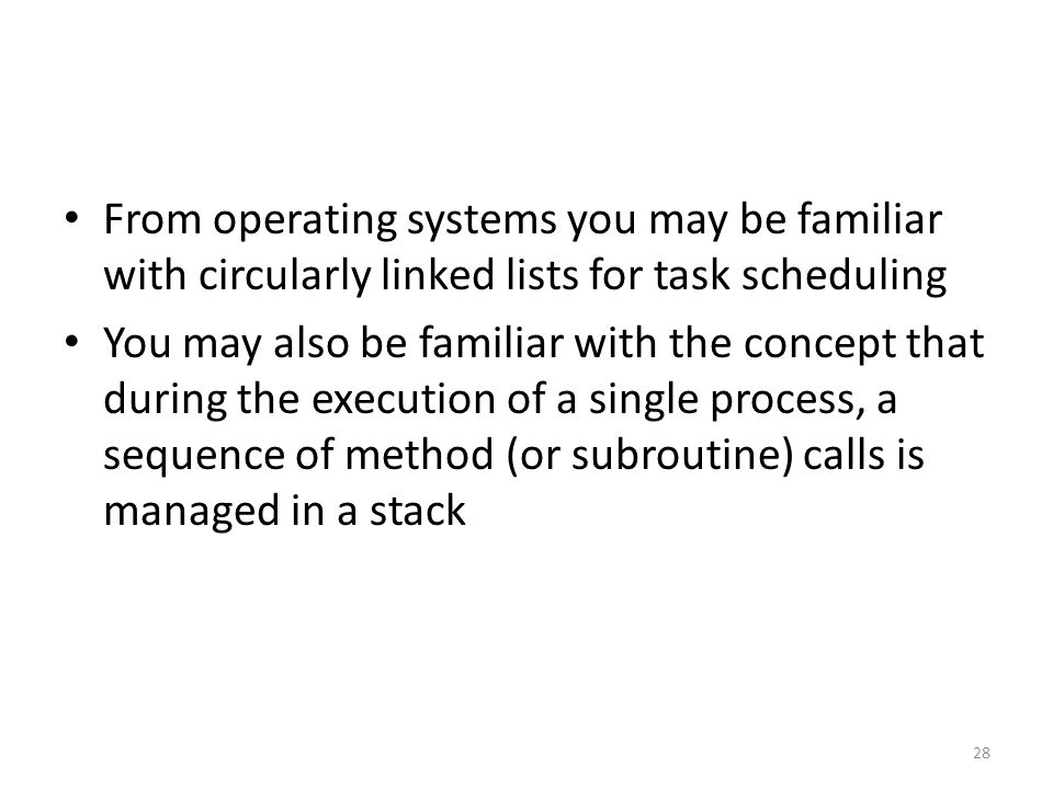 From operating systems you may be familiar with circularly linked lists for task scheduling You may also be familiar with the concept that during the execution of a single process, a sequence of method (or subroutine) calls is managed in a stack 28