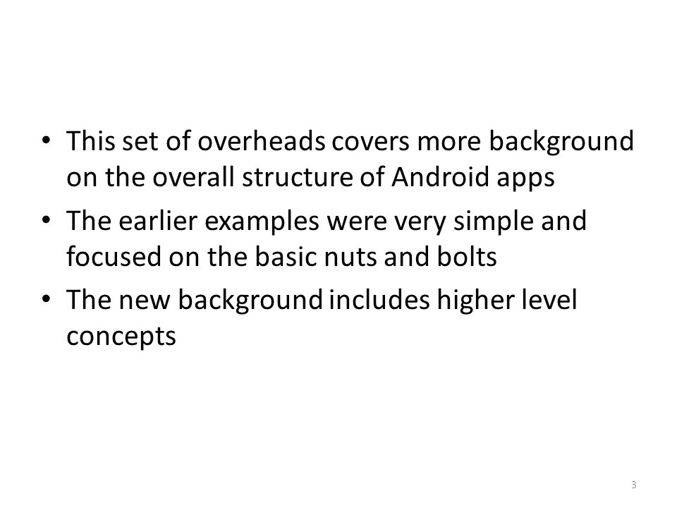 This set of overheads covers more background on the overall structure of Android apps The earlier examples were very simple and focused on the basic nuts and bolts The new background includes higher level concepts 3