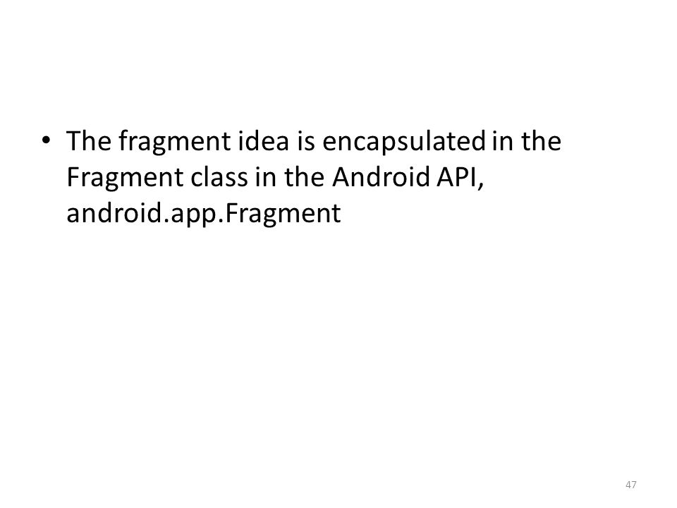 The fragment idea is encapsulated in the Fragment class in the Android API, android.app.Fragment 47