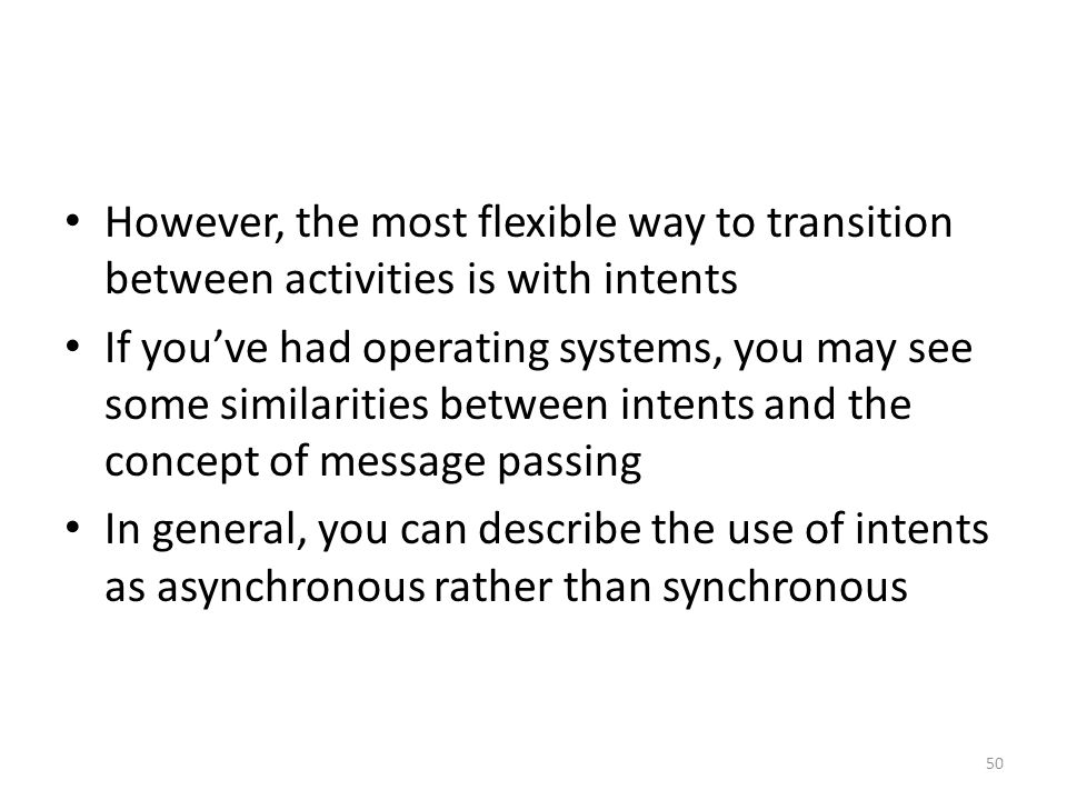 However, the most flexible way to transition between activities is with intents If you've had operating systems, you may see some similarities between intents and the concept of message passing In general, you can describe the use of intents as asynchronous rather than synchronous 50
