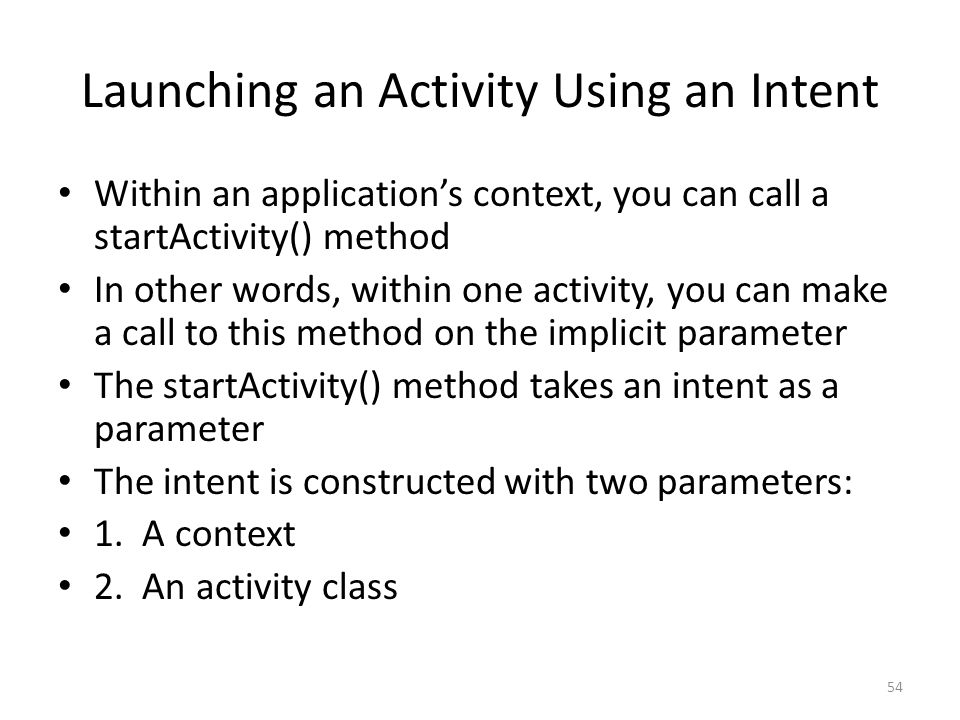 Launching an Activity Using an Intent Within an application's context, you can call a startActivity() method In other words, within one activity, you can make a call to this method on the implicit parameter The startActivity() method takes an intent as a parameter The intent is constructed with two parameters: 1.