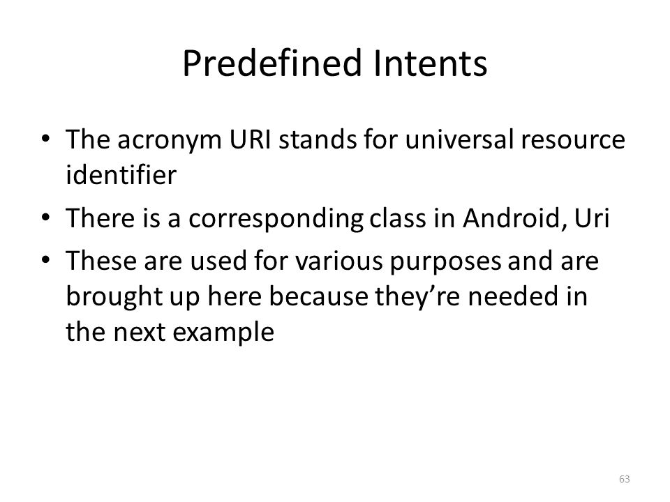 Predefined Intents The acronym URI stands for universal resource identifier There is a corresponding class in Android, Uri These are used for various purposes and are brought up here because they're needed in the next example 63