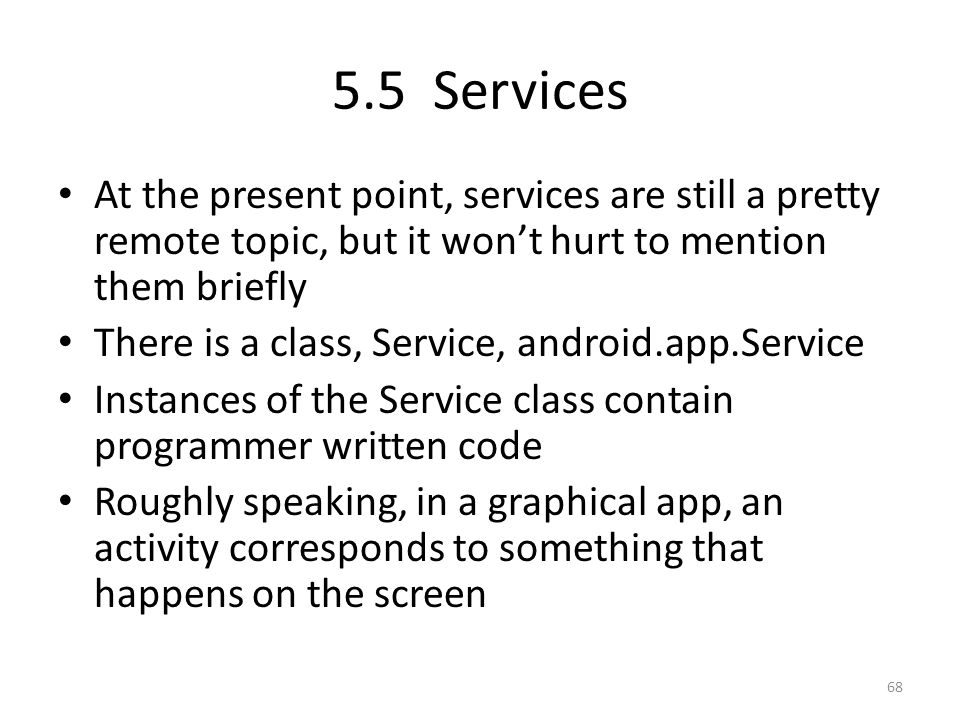5.5 Services At the present point, services are still a pretty remote topic, but it won't hurt to mention them briefly There is a class, Service, android.app.Service Instances of the Service class contain programmer written code Roughly speaking, in a graphical app, an activity corresponds to something that happens on the screen 68