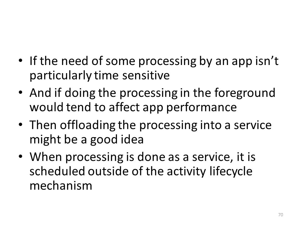 If the need of some processing by an app isn't particularly time sensitive And if doing the processing in the foreground would tend to affect app performance Then offloading the processing into a service might be a good idea When processing is done as a service, it is scheduled outside of the activity lifecycle mechanism 70
