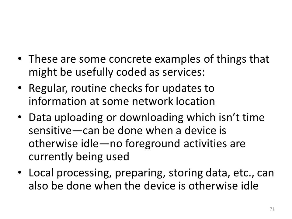 These are some concrete examples of things that might be usefully coded as services: Regular, routine checks for updates to information at some network location Data uploading or downloading which isn't time sensitive—can be done when a device is otherwise idle—no foreground activities are currently being used Local processing, preparing, storing data, etc., can also be done when the device is otherwise idle 71