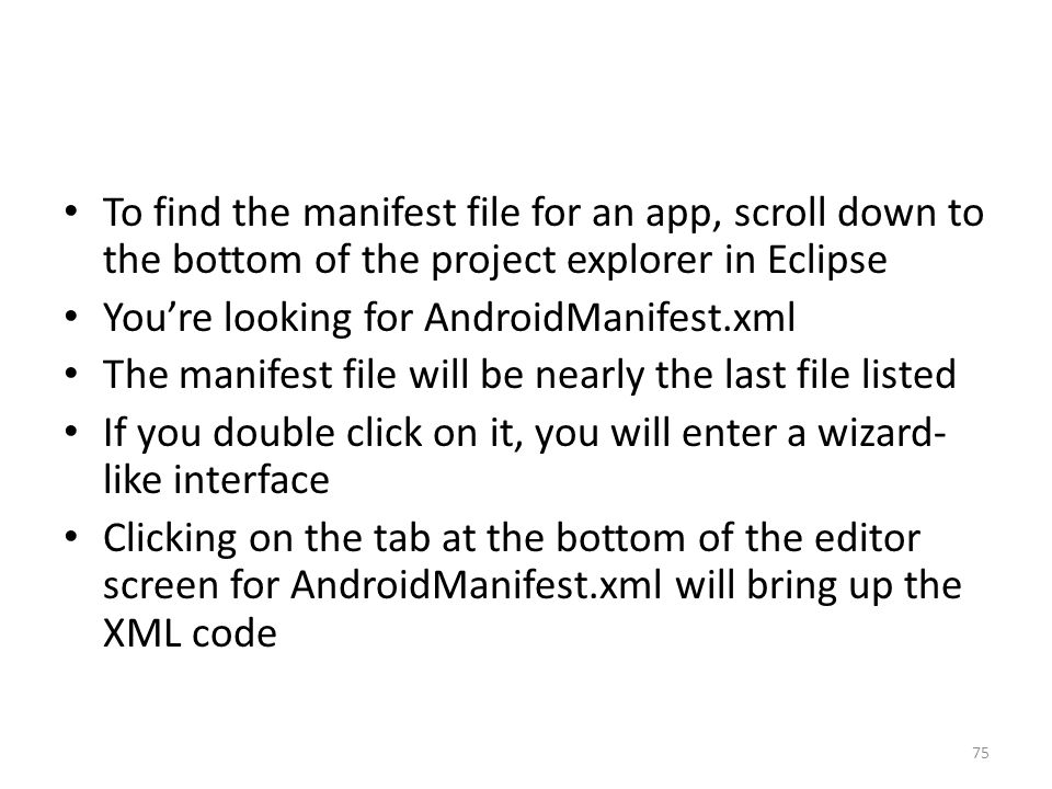 To find the manifest file for an app, scroll down to the bottom of the project explorer in Eclipse You're looking for AndroidManifest.xml The manifest file will be nearly the last file listed If you double click on it, you will enter a wizard- like interface Clicking on the tab at the bottom of the editor screen for AndroidManifest.xml will bring up the XML code 75