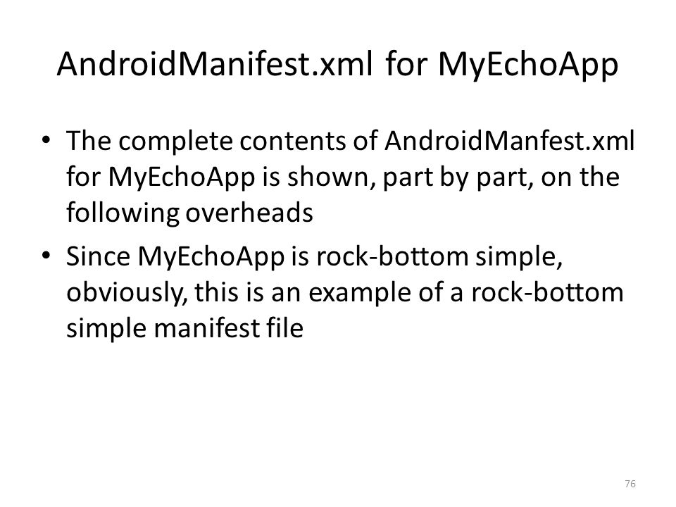 AndroidManifest.xml for MyEchoApp The complete contents of AndroidManfest.xml for MyEchoApp is shown, part by part, on the following overheads Since MyEchoApp is rock-bottom simple, obviously, this is an example of a rock-bottom simple manifest file 76