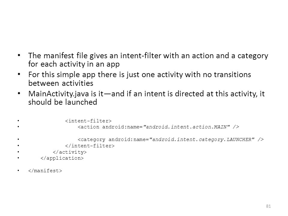 The manifest file gives an intent-filter with an action and a category for each activity in an app For this simple app there is just one activity with no transitions between activities MainActivity.java is it—and if an intent is directed at this activity, it should be launched 81