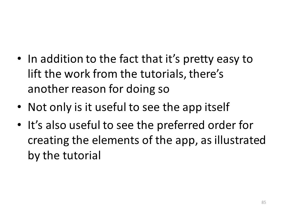 In addition to the fact that it's pretty easy to lift the work from the tutorials, there's another reason for doing so Not only is it useful to see the app itself It's also useful to see the preferred order for creating the elements of the app, as illustrated by the tutorial 85