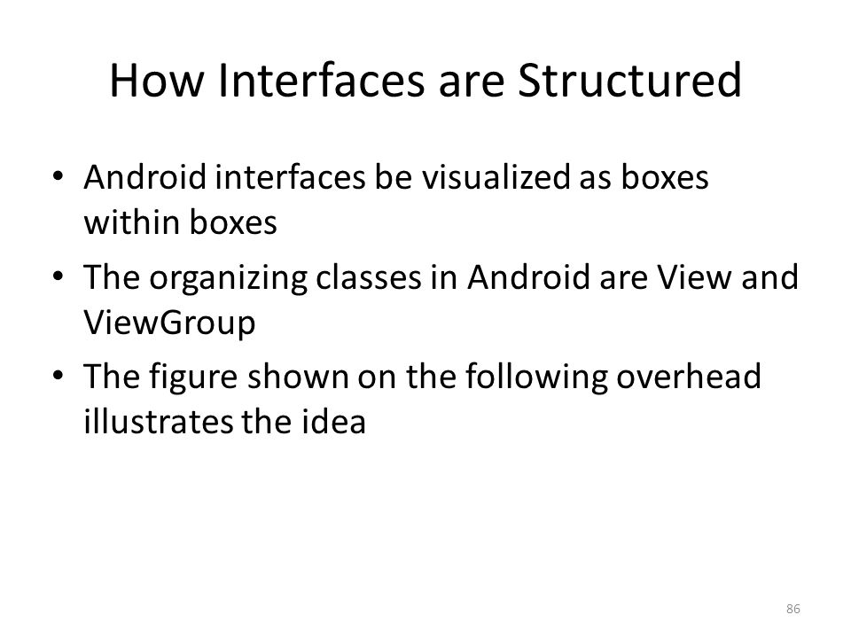 How Interfaces are Structured Android interfaces be visualized as boxes within boxes The organizing classes in Android are View and ViewGroup The figure shown on the following overhead illustrates the idea 86