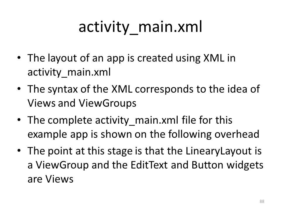 activity_main.xml The layout of an app is created using XML in activity_main.xml The syntax of the XML corresponds to the idea of Views and ViewGroups The complete activity_main.xml file for this example app is shown on the following overhead The point at this stage is that the LinearyLayout is a ViewGroup and the EditText and Button widgets are Views 88