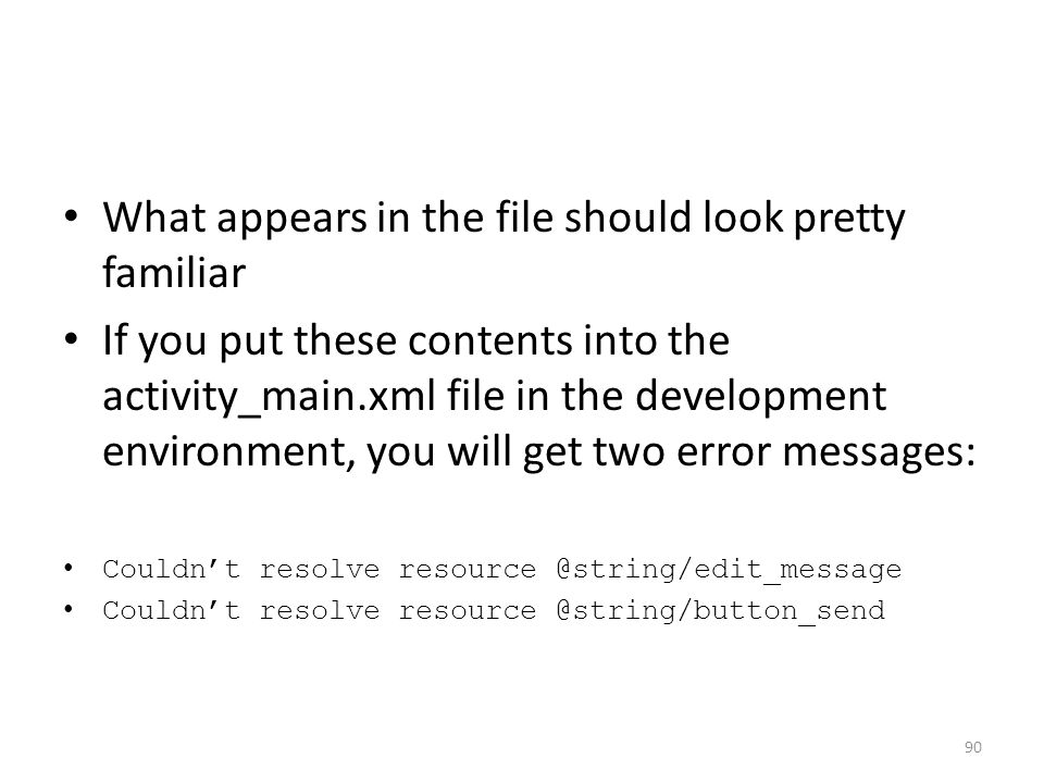 What appears in the file should look pretty familiar If you put these contents into the activity_main.xml file in the development environment, you will get two error messages: Couldn't resolve resource @string/edit_message Couldn't resolve resource @string/button_send 90