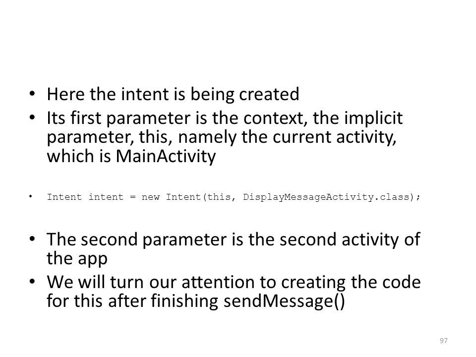 Here the intent is being created Its first parameter is the context, the implicit parameter, this, namely the current activity, which is MainActivity Intent intent = new Intent(this, DisplayMessageActivity.class); The second parameter is the second activity of the app We will turn our attention to creating the code for this after finishing sendMessage() 97