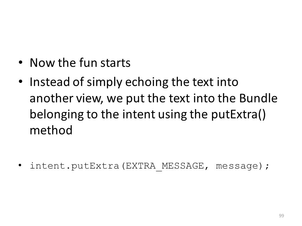 Now the fun starts Instead of simply echoing the text into another view, we put the text into the Bundle belonging to the intent using the putExtra() method intent.putExtra(EXTRA_MESSAGE, message); 99