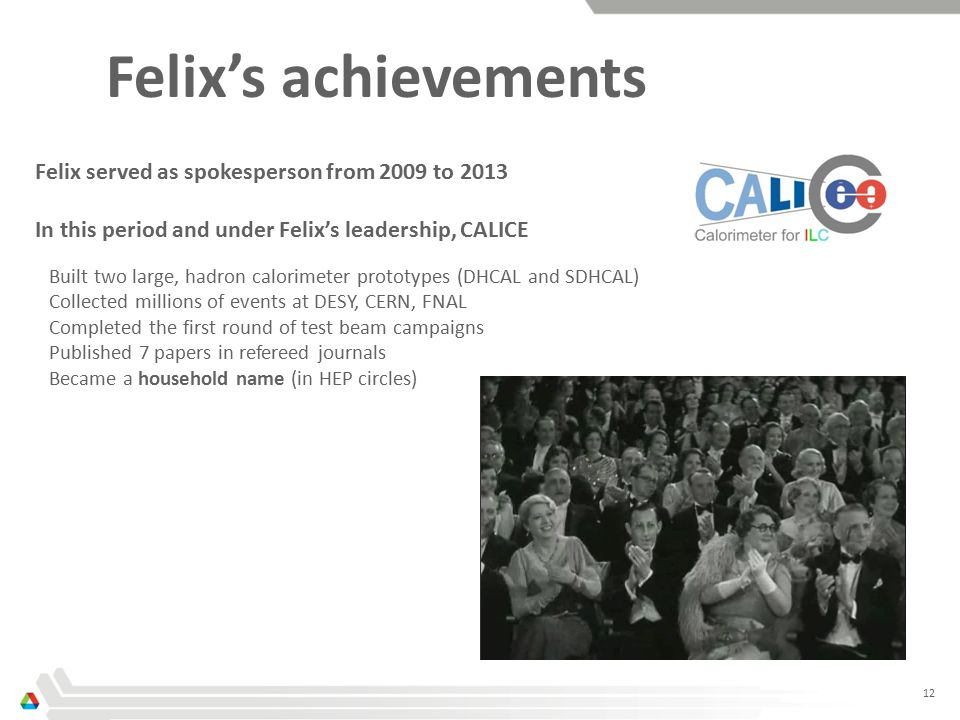 12 Felix's achievements Felix served as spokesperson from 2009 to 2013 In this period and under Felix's leadership, CALICE Built two large, hadron calorimeter prototypes (DHCAL and SDHCAL) Collected millions of events at DESY, CERN, FNAL Completed the first round of test beam campaigns Published 7 papers in refereed journals Became a household name (in HEP circles)