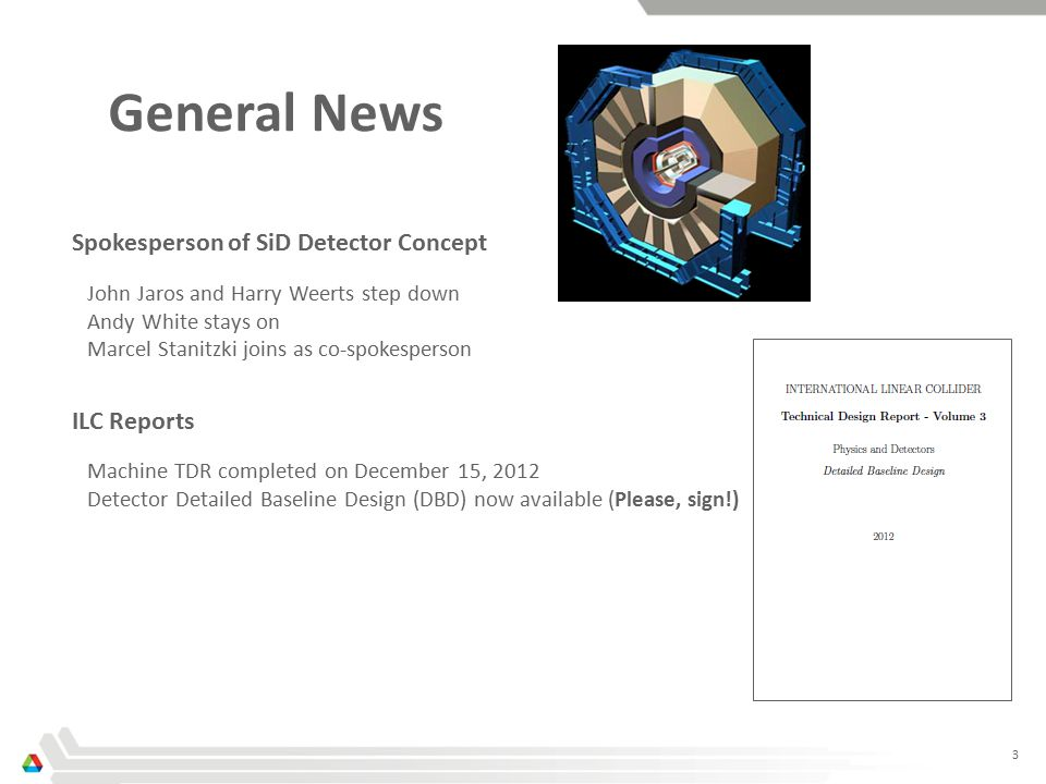 3 General News Spokesperson of SiD Detector Concept John Jaros and Harry Weerts step down Andy White stays on Marcel Stanitzki joins as co-spokesperson ILC Reports Machine TDR completed on December 15, 2012 Detector Detailed Baseline Design (DBD) now available (Please, sign!)