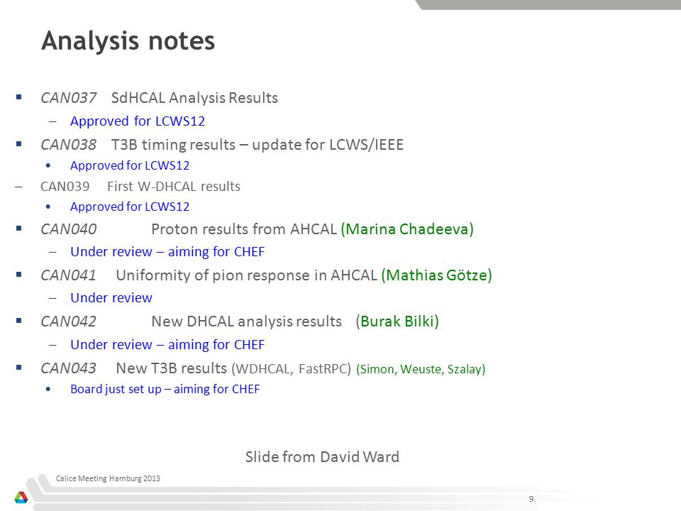 Analysis notes  CAN037 SdHCAL Analysis Results –Approved for LCWS12  CAN038 T3B timing results – update for LCWS/IEEE Approved for LCWS12 –CAN039 First W-DHCAL results Approved for LCWS12  CAN040Proton results from AHCAL (Marina Chadeeva) –Under review – aiming for CHEF  CAN041 Uniformity of pion response in AHCAL (Mathias Götze) –Under review  CAN042New DHCAL analysis results(Burak Bilki) –Under review – aiming for CHEF  CAN043 New T3B results (WDHCAL, FastRPC) (Simon, Weuste, Szalay) Board just set up – aiming for CHEF 9 Calice Meeting Hamburg 2013 Slide from David Ward
