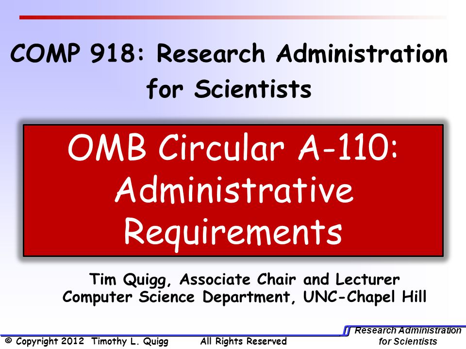 Research Administration for Scientists Tim Quigg, Associate Chair and Lecturer Computer Science Department, UNC-Chapel Hill OMB Circular A-110: Administrative Requirements COMP 918: Research Administration for Scientists © Copyright 2012 Timothy L.