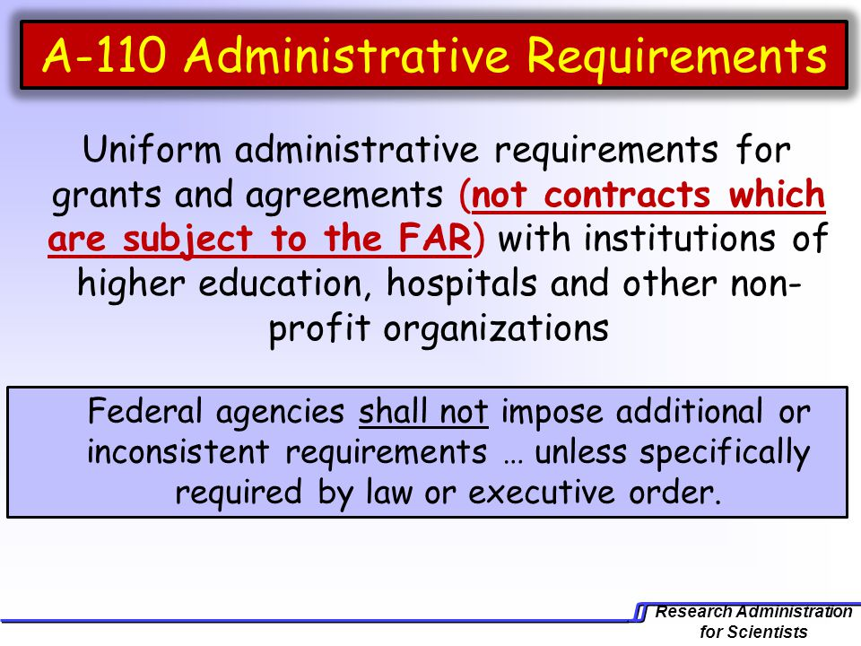 Research Administration for Scientists A-110 Administrative Requirements Uniform administrative requirements for grants and agreements (not contracts which are subject to the FAR) with institutions of higher education, hospitals and other non- profit organizations Federal agencies shall not impose additional or inconsistent requirements … unless specifically required by law or executive order.