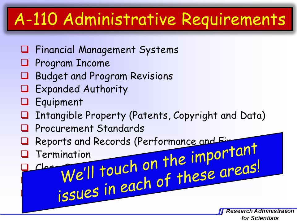 Research Administration for Scientists A-110 Administrative Requirements  Financial Management Systems  Program Income  Budget and Program Revisions  Expanded Authority  Equipment  Intangible Property (Patents, Copyright and Data)  Procurement Standards  Reports and Records (Performance and Financial)  Termination  Close-Out Procedures  Cost Share  Recharge Centers