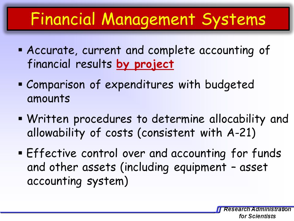 Research Administration for Scientists Financial Management Systems  Accurate, current and complete accounting of financial results by project  Comparison of expenditures with budgeted amounts  Written procedures to determine allocability and allowability of costs (consistent with A-21)  Effective control over and accounting for funds and other assets (including equipment – asset accounting system)