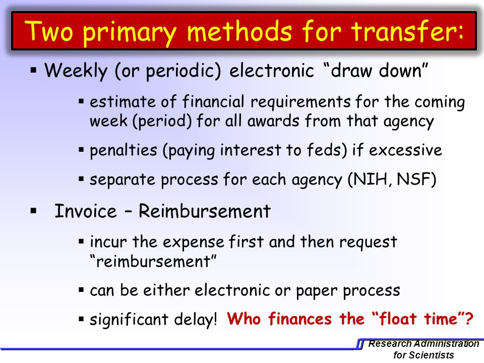 Research Administration for Scientists Two primary methods for transfer:  Weekly (or periodic) electronic draw down  estimate of financial requirements for the coming week (period) for all awards from that agency  penalties (paying interest to feds) if excessive  separate process for each agency (NIH, NSF)  Invoice – Reimbursement  incur the expense first and then request reimbursement  can be either electronic or paper process  significant delay.