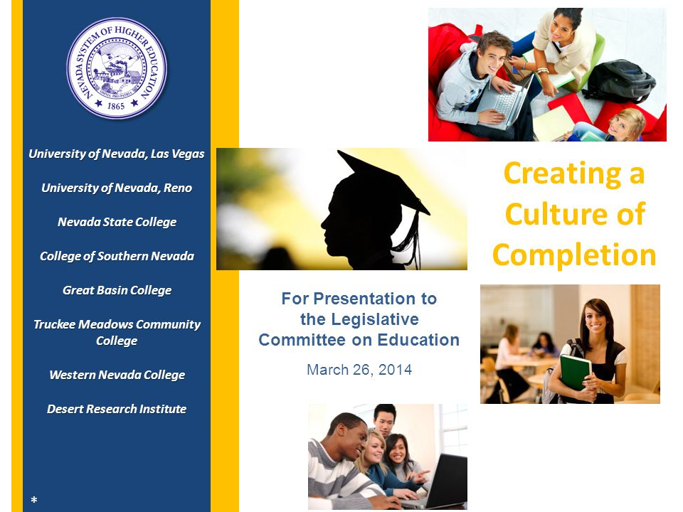 Today's Presentation 2  Creating a culture of completion in Nevada  Complete College America – aggressive goals to graduate more students  Policy changes adopted that support student completion  Access and Affordability – more work to be done  15 to Finish – Enrollment intensity and student completion campaign